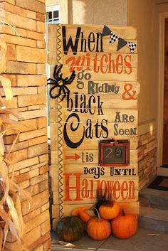 Holiday Sign~ Stencil holiday things or phrases to make a festive sign. These people actually used chipboard letters for their stencils and decorated their porch with it! (The sign reads: WITCHES GO RIDING AND BLACK CATS ARE SEEN, (fill n the blank with the date- with a small chalkboard or chalkboard paint) TIS' ___ DAYS UNTIL HALLOWEEN!