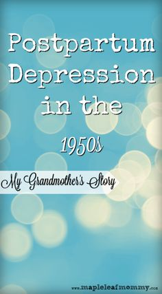Postpartum Depression in the 1950s, my Grandmother's Story (or A Short History of Postparturm Depression, from 1950-Now
