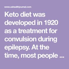 Keto diet was developed in 1920 as a treatment for convulsion during epilepsy. At the time, most people weren't so much concerned about their weight, so
