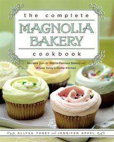 The Complete Magnolia Bakery Cookbook: Recipes from the World-Famous Bakery and Allysa Torey's Home Kitchen