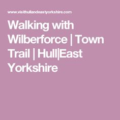 Walking with Wilberforce | Town Trail | Hull|East Yorkshire