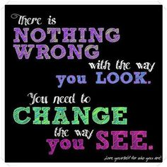 There is nothing wrong with the way you look. You need to change the way you SEE.