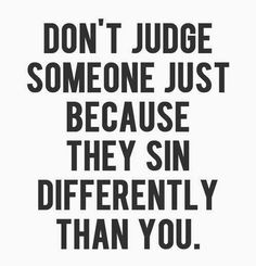 DON'T JUDGE SOMEONE JUST BECAUSE THEY SIN DIFFERENTLY THAN YOU - Google Search