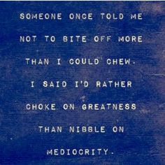 Someone once told me not to bite off more than I could chew. I said I'd rather choke on greatness than nibble on mediocrity. Epic Quotes, Words Quotes, Me Quotes, Motivational Quotes, Sayings, What Makes You Happy, Are You Happy, You Say It Best, Stress Quotes