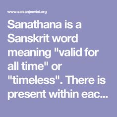 """Sanathana is a Sanskrit word meaning """"valid for all time"""" or """"timeless"""". There is present within each one of us THAT Sanathana Energy which is the cause of all cures. This Energy, this Shakthi is lying dormant within each one of us. Only when this Shakthi is awakened, can true healing take place. For this, more than anything else, the mind of man has to revert to its pristine purity. This can only be achieved if we live by """"Sanathana"""" values i.e. Compassion, Love, Tolerance, Forbearance…"""