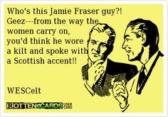 Rottenecards - Who's this Jamie Fraser guy?! Geez---from the way the women carry on,  you'd think he wore  a kilt and spoke with a Scottish accent!!   WESCelt