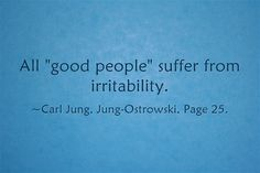 All good people suffer from irritability.