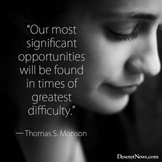 """Our most significant opportunities will be found in times of greatest difficulty."" ― Thomas S. Monson  #sharegoodness"