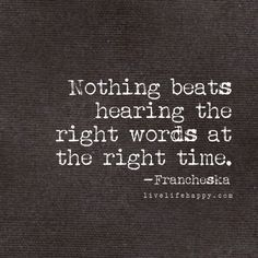 Nothing beats hearing the right words at the right time. - Francheska, livelifehappy.com