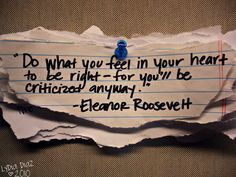 """""""Do what you feel in your heart to be right - for you'll be criticized anyway."""""""
