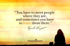 You have to meet people where they are, and sometimes you have to leave them there. ~ Iyanla Vanzant