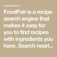 FoodPair is a recipe search engine that makes it easy for you to find recipes with ingredients you have. Search nearly a million recipes by ingredient, diet, course and site.