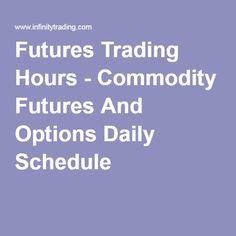 Futures Trading Hours - Commodity Futures And Options Daily Schedule