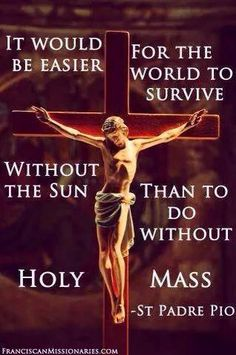 """Padre Pio - """"It would be easier for the world to survive without the Sun than to do without Holy Mass. Religion Catolica, Catholic Religion, Catholic Quotes, Catholic Prayers, Catholic Saints, Religious Quotes, Religious Images, Catholic Mass, Roman Catholic"""