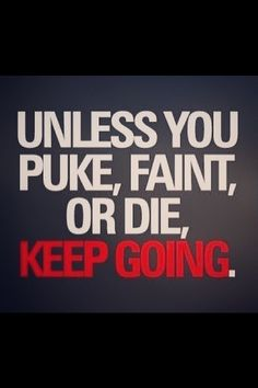 Unless you puke, faint or die, keep going.