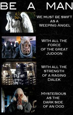 BE A MAN WE MUST AS SWIFT AS THE WEEPING ANGEL WITH ALL THE FORCE OF THE BREAT JUDOON WITH ALL THE STRENGTH OF A RAGING DALEK MYSTERIOUS AS THE DARK SIDE OF AND OOD! HA! We sing this all the time in chess club!