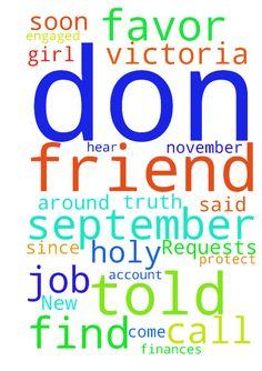 New Prayer Requests              FOR MY FRIEND DON - New Prayer Requests FOR MY FRIEND DON AND MYSELF Started by Victoria1957, November 1 3 posts in this topic Victoria1957 8 Topic Starter Victoria1957 Posted November 1 IN THE HOLY NAME OF JESUS IN THE BLOOD OFJESUS, I PRAY FOR CONSTANT FORGIVENESS AS I HAVE CALLED A PSYCHIC ON SATURDAY TO FIND OUT ABOUT MY FRIEND DON. SHE TOLD ME THAT HE WENT BACK TO A GIRL WHO COMES AND GOES OUT OF HIS LIFE BECAUSE HE WAS DISTRAUGHT ABOUT BEING NEWLY…