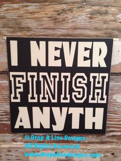 A personal favorite from my Etsy shop https://www.etsy.com/listing/179352166/i-never-finish-anyth-wood-sign-12x12