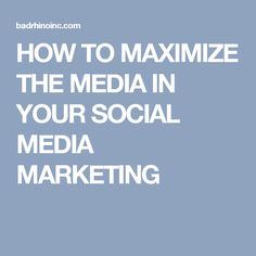 HOW TO MAXIMIZE THE MEDIA IN YOUR SOCIAL MEDIA MARKETING