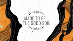 Made To Be...THE GOOD SOIL