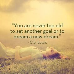 """You are never too old to set another goal or to dream a new dream"" CS Lewis Reach your goals!"