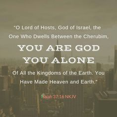 """O Lord of hosts, God of Israel, the  One who dwells between the cherubim, You are God, You alone, of all the kingdoms of the earth. You have made heaven and earth."" - Isaiah 37:16 NKJV  [Keywords: Bible Quotes, Faith,  Peace, God, Jesus, Spirit, Heart, Life, Hope, Love, Trust, Scripture, Holy, Depression, Anxiety, Fear, Trouble, Broken,]"
