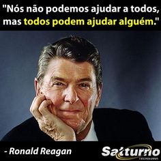 """""""Nós não podemos ajudar a todos, mas todos podem ajudar alguém."""" - Ronald Reagan #satturno - http://www.satturno.com.br"""