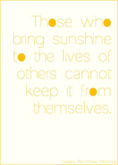 """""""Those who bring sunshine to the lives of others cannot keep it from themselves"""""""