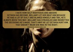 I hate how self-righteous and abusive Octavia has become. Bellamy let her beat him because he had a lot of guilt and blamed himself and tbh, he's ALWAYS been this way. Bellamy has struggled and regretted the decisions he's made, that's why he let...