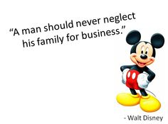 """""""A man should never neglect his family for business"""" - Walt Disney"""