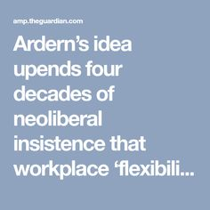 Ardern's idea upends four decades of neoliberal insistence that workplace 'flexibility' is the purview only of employers Consumer Marketing, Working People, Work Life Balance, Snap Backs, Workplace, Flexibility, Universe, Queen, Popular