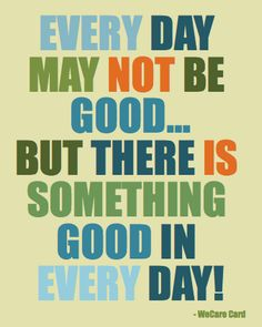 Every day may not be good. But there is something good in every day.