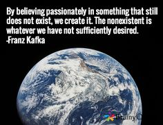 By believing passionately in something that still does not exist, we create it. The nonexistent is whatever we have not sufficiently desired. -Franz Kafka