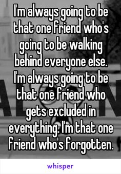 I'm always going to be that one friend who's going to be walking behind everyone else. I'm always going to be that one friend who gets excluded in everything. I'm that one friend who's forgotten.