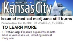 "The Kansas City Star referenced Medical Marijuana ProCon.org in an article by James A. Fussell titled ""Issue of Medical Marijuana Still Burns."" The article cited a quote from Former Senate Republican majority leader Bill Frist on our website, and listed us at the top of a section titled ""To Learn More."""