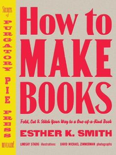 How to Make Books: Fold, Cut & Stitch Your Way to a One-o...