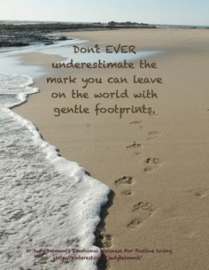 Never underestimate the importance of your gentle footprints on the world!