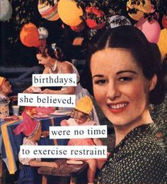 birthdays she believed, were no time to exercise restraint; by Anne Taintor