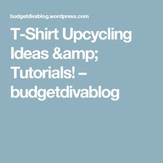 T-Shirt Upcycling Ideas & Tutorials! – budgetdivablog