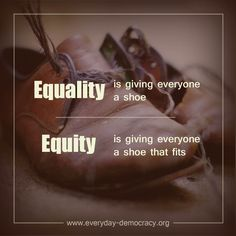 Equality is giving everyone a shoe. Equity is giving everyone a shoe that fits.