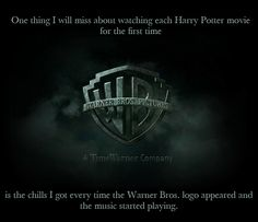 one thing i will miss about watching each HP movie for the first time is the chills I got when the WB logo appeared and the music started playing.