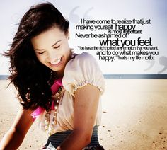 """""""I have come to realize that just making yourself happy is most important. Never be ashamed of what you feel. You have the right to feel any emotion that you want and to do what makes you happy. That's my life motto."""" -Demi Lovato"""