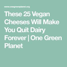 These 25 Vegan Cheeses Will Make You Quit Dairy Forever | One Green Planet