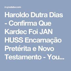 Haroldo Dutra Dias - Confirma Que Kardec Foi JAN HUSS Encarnação Pretérita e Novo Testamento - YouTube
