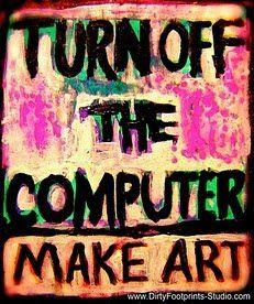 Turn Off the Computer: Make Art | Dirty Footprints Studio