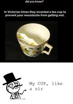 In Victorian times they invented a tea cup to prevent your mustache from getting wet.
