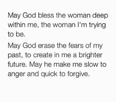 May God bless the women deep within me, the women I'm trying to be. May God erase the fears of my past, to create in me a brighter future. May he make me slow to anger and quick to forgive.