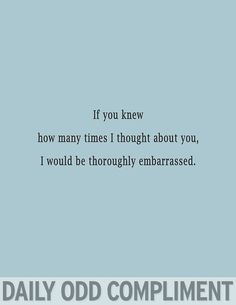 """Thoroughly Embarrassed""  Yeah... okay, I admit it, hun, I think about you WAY more than you know ;)"