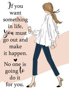 If you want something in life, You must go out and make it happen...