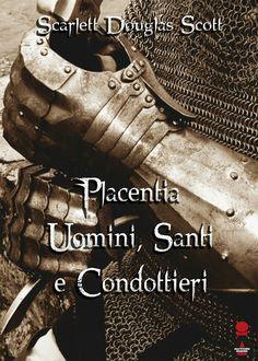 Placentia: Uomini, Santi e Condottieri. Raccolta di racconti storici di eventi realmente accaduti tra il 500 e 1600 nella Piacenza medievale